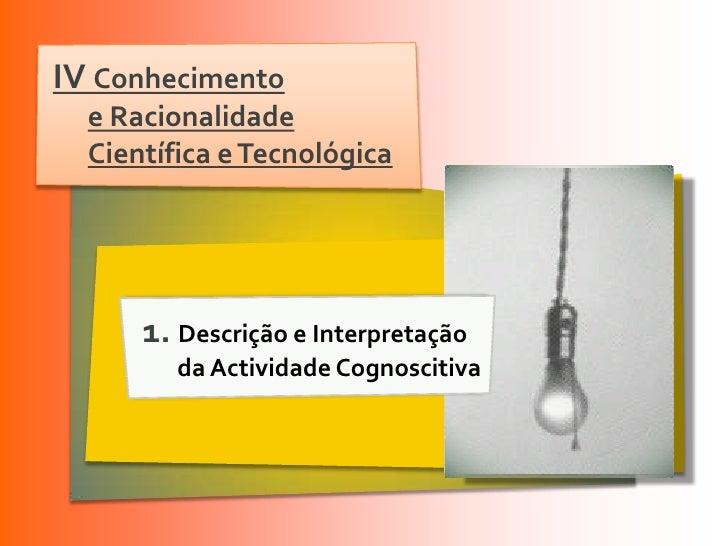 IV Conhecimento  e Racionalidade  Científica e Tecnológica      1. Descrição e Interpretação         da Actividade Cognosc...