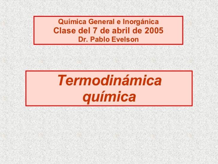 Termodinámica química Química General e Inorgánica Clase del 7 de abril de 2005 Dr. Pablo Evelson