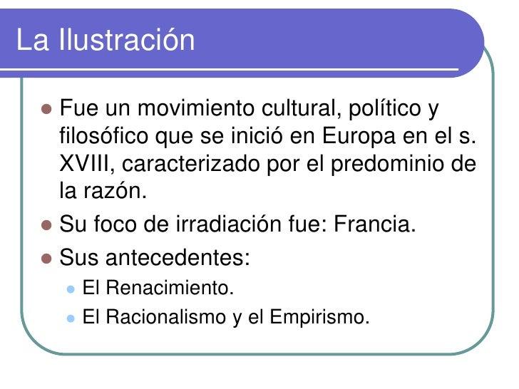 La Ilustración    Fue un movimiento cultural, político y    filosófico que se inició en Europa en el s.    XVIII, caracte...