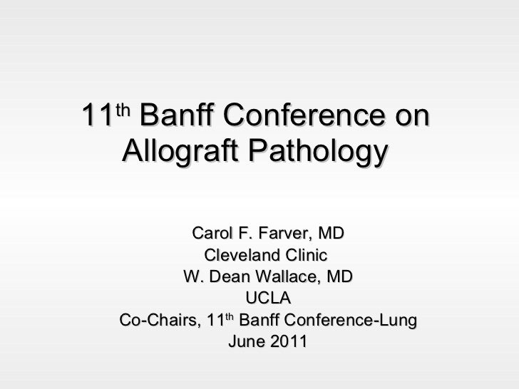 11 th  Banff Conference on Allograft Pathology Carol F. Farver, MD Cleveland Clinic  W. Dean Wallace, MD UCLA Co-Chairs, 1...