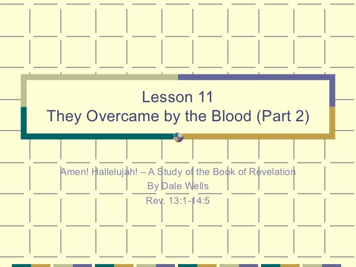 Lesson 11 They Overcame by the Blood (Part 2) Amen! Hallelujah! – A Study of the Book of Revelation By Dale Wells Rev. 13:...
