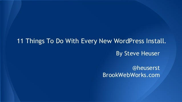 11 Things To Do With Every New WordPress Install. By Steve Heuser @heuserst BrookWebWorks.com