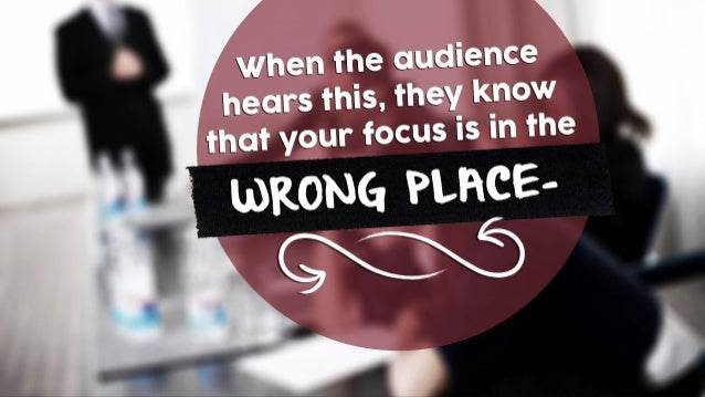 When the audience hears this, they know that your focus is in the WRONG PLACE-