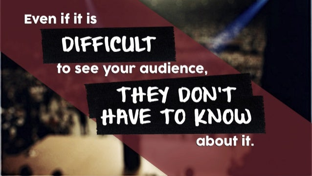 Even if it is DIFFICULT to see your audience, about it. THEY DON'T HAVE TO KNOW