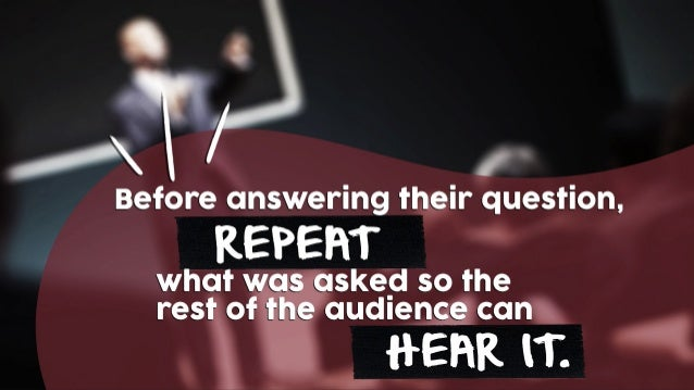 REPEAT what was asked so the rest of the audience can HEAR IT. Before answering their question,