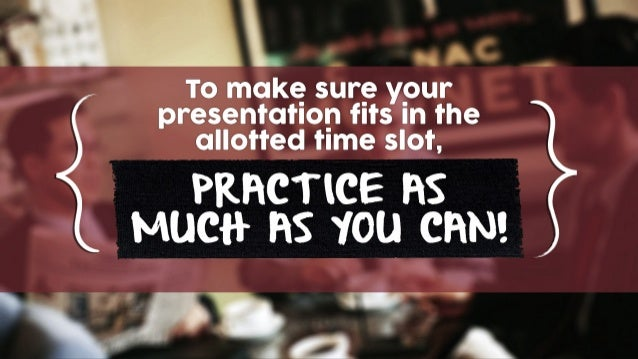 To make sure your presentation fits in the allotted time slot, PRACTICE AS MUCH AS YOU CAN!