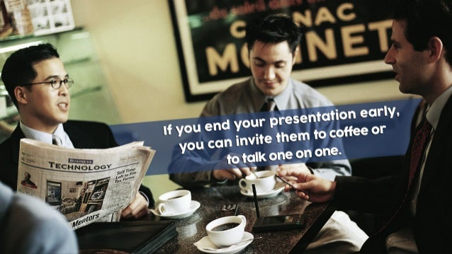 If you end your presentation early, you can invite them to coffee or to talk one on one.