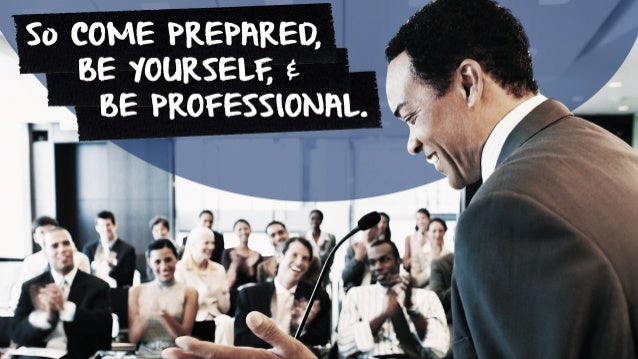 & So COME PREPARED, BE YOURSELF, BE PROFESSIONAL.