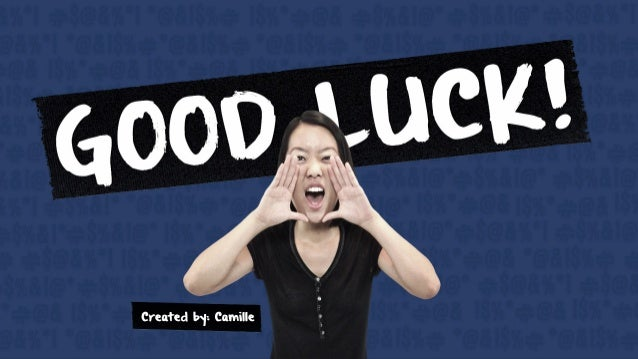 GOOD LUCK! Created by: Camille