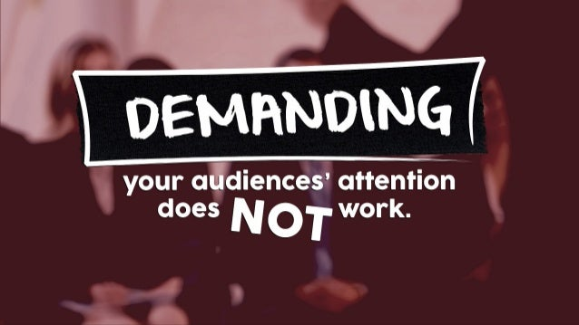 NOT DEMANDING your audiences' attention does work.