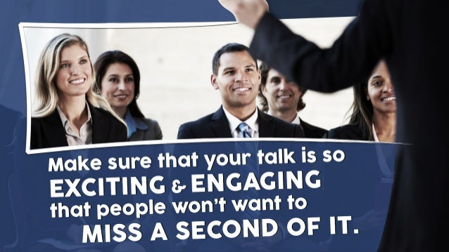 Make sure that your talk is so ENGAGING that people won't want to MISS A SECOND OF IT. &EXCITING