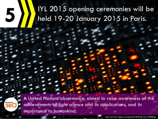 5 Image credits: http://wallpoper.com/images/00/24/09/20/light-science_00240920.jpg IYL 2015 opening ceremonies will be he...