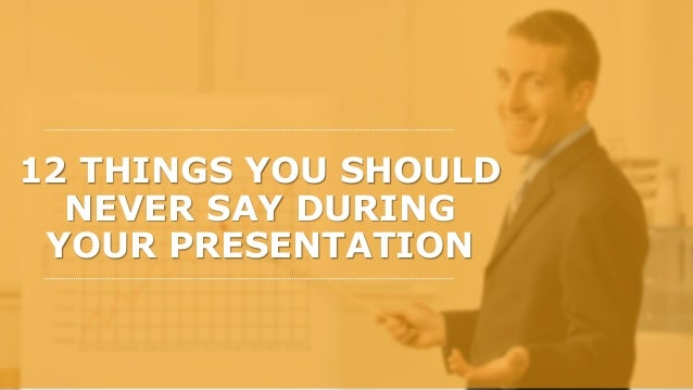 12 THINGS YOU SHOULD NEVER SAY DURING YOUR PRESENTATION