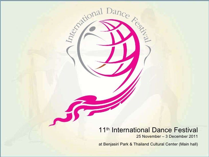 11 th  International Dance Festival 25 November – 3 December 2011 at Benjasiri Park & Thailand Cultural Center (Main hall)