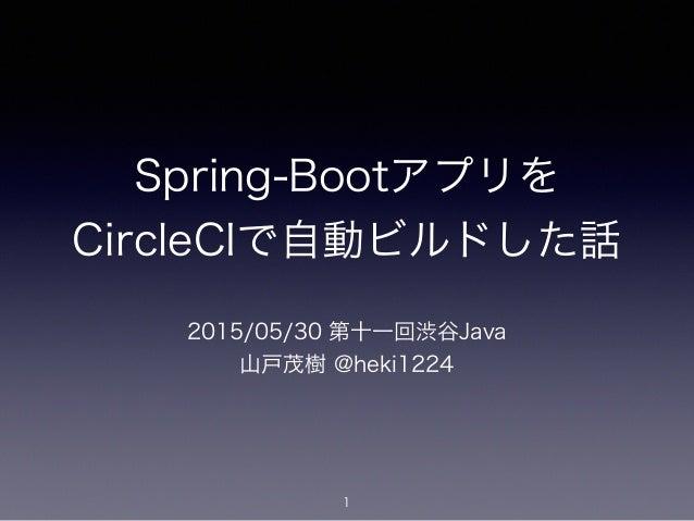Spring-Bootアプリを CircleCIで自動ビルドした話 2015/05/30 第十一回渋谷Java 山戸茂樹 @heki1224 1