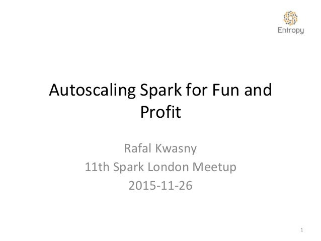 Autoscaling Spark for Fun and Profit Rafal Kwasny 11th Spark London Meetup 2015-11-26 1