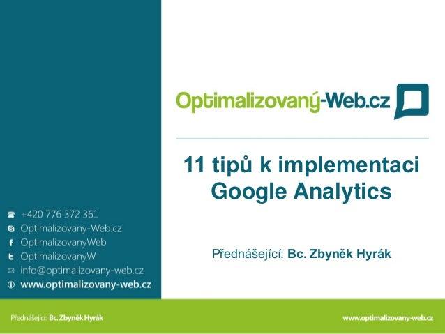 11 tipů k implementaci Google Analytics Přednášející: Bc. Zbyněk Hyrák