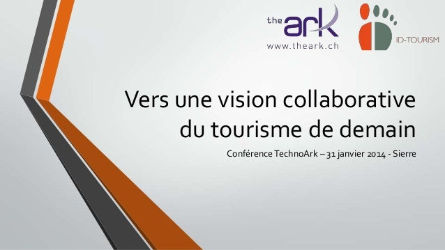 Vers une vision collaborative du tourisme de demain Conférence TechnoArk – 31 janvier 2014 - Sierre