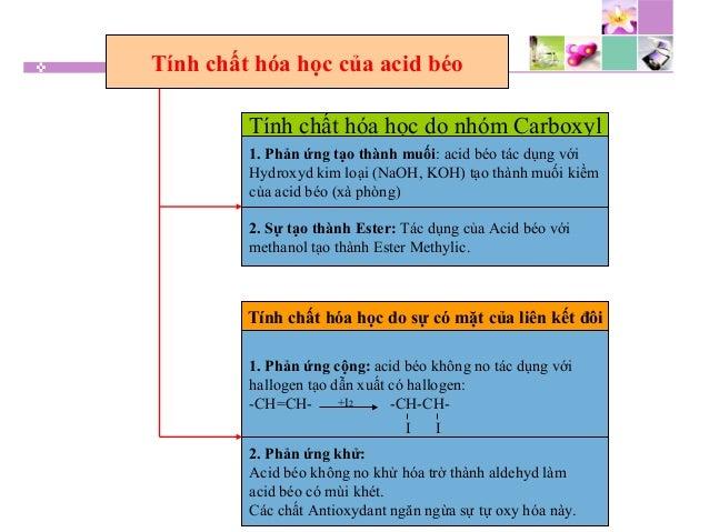 Tính chất hóa học của acid béo Tính chất hóa học do nhóm Carboxyl 1. Phản ứng tạo thành muối: acid béo tác dụng với Hydrox...