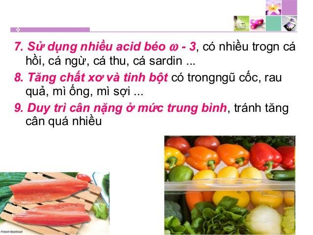 7. Sử dụng nhiều acid béo ω - 3, có nhiều trogn cá hồi, cá ngừ, cá thu, cá sardin ... 8. Tăng chất xơ và tinh bột có trong...