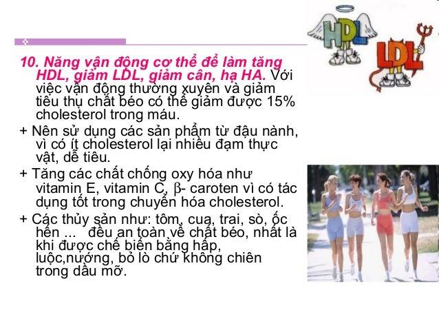 10. Năng vận động cơ thể để làm tăng HDL, giảm LDL, giảm cân, hạ HA. Với việc vận động thường xuyên và giảm tiêu thụ chất ...