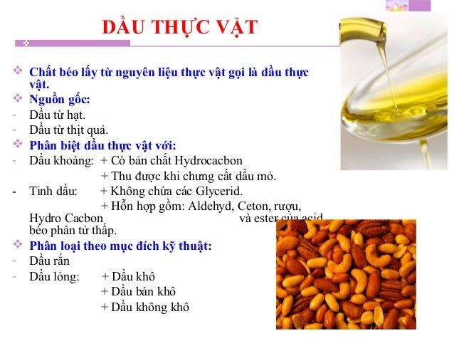 DẦU THỰC VẬT  Chất béo lấy từ nguyên liệu thực vật gọi là dầu thực vật.  Nguồn gốc: - Dầu từ hạt. - Dầu từ thịt quả.  P...