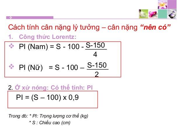 """Cách tính cân nặng lý tưởng – cân nặng """"nên có"""" 1. Công thức Lorentz:  PI (Nam) = S - 100 -  PI (Nữ) = S - 100 – 2. Ở xứ..."""