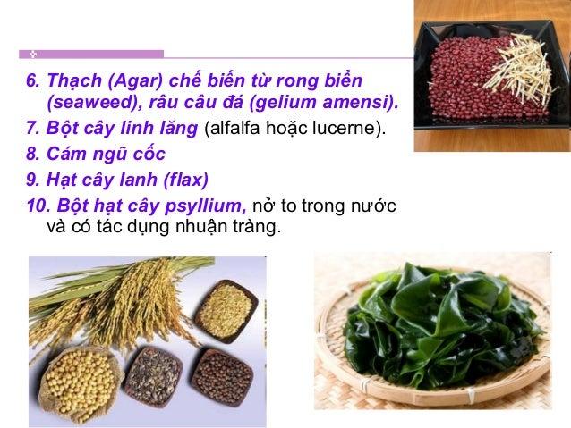 6. Thạch (Agar) chế biến từ rong biển (seaweed), râu câu đá (gelium amensi). 7. Bột cây linh lăng (alfalfa hoặc lucerne). ...