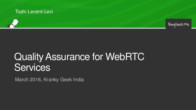 Quality Assurance for WebRTC Services March 2016, Kranky Geek India Tsahi Levent-Levi