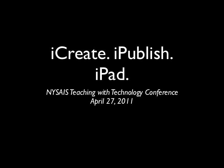 iCreate. iPublish.       iPad.NYSAIS Teaching with Technology Conference              April 27, 2011