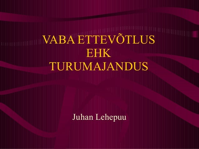 VABA ETTEVÕTLUS EHK TURUMAJANDUS Juhan Lehepuu