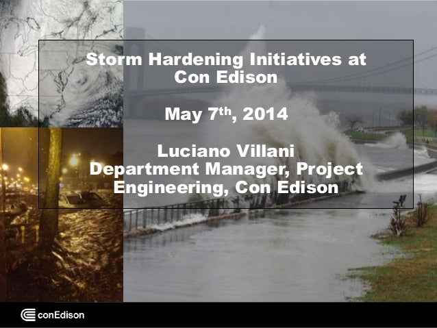 Storm Hardening Initiatives at Con Edison May 7th, 2014 Luciano Villani Department Manager, Project Engineering, Con Edison