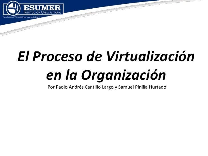 El Proceso de Virtualización      en la Organización     Por Paolo Andrés Cantillo Largo y Samuel Pinilla Hurtado