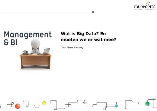 Wat is Big Data? En moeten we er wat mee? Door: Gerrit Versteeg
