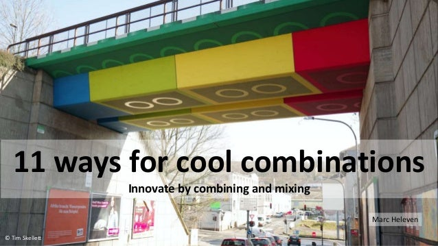 11 ways for cool combinations Innovate by combining and mixing Marc Heleven © Tim Skellett