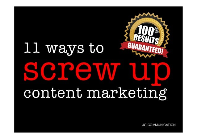 11 ways to  screw up content marketing  JG COMMUNICATION