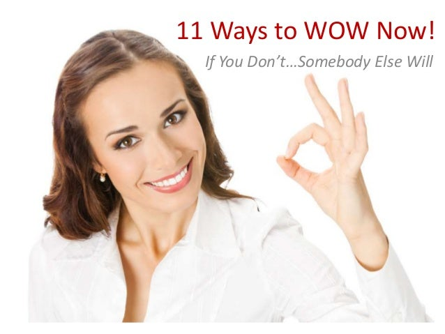 11 Ways to WOW Now! If You Don't…Somebody Else Will