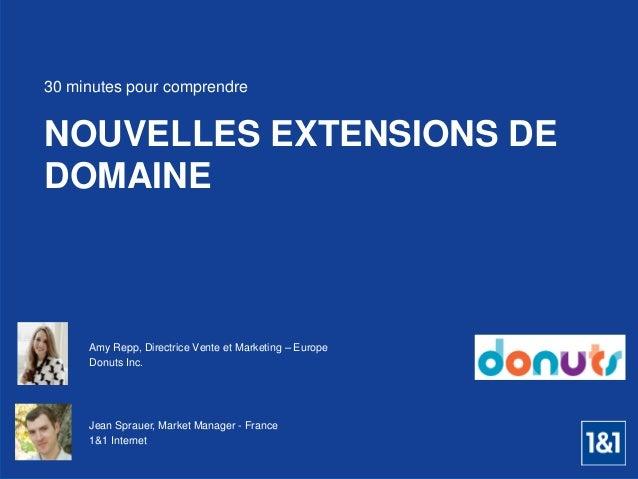 Amy Repp, Directrice Vente et Marketing – Europe  Donuts Inc.  NOUVELLES EXTENSIONS DE DOMAINE  30 minutes pour comprendre...