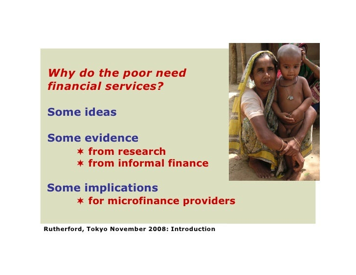 Why do the poor need  financial services?  Some ideas  Some evidence          from research          from informal finan...