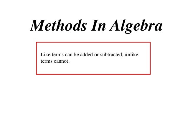 Methods In Algebra Like terms can be added or subtracted, unlike terms cannot.