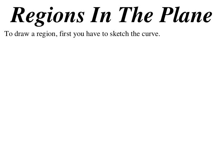 Regions In The PlaneTo draw a region, first you have to sketch the curve.
