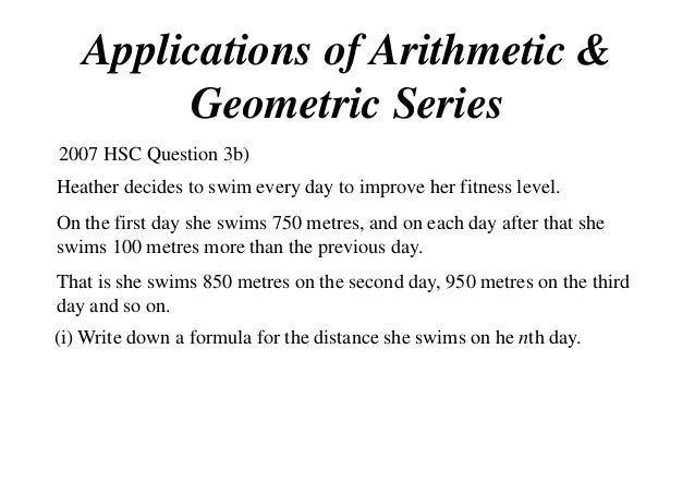 Applications of Arithmetic & Geometric Series 2007 HSC Question 3b) Heather decides to swim every day to improve her fitne...