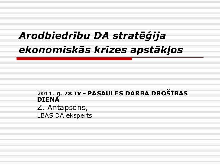 Arodbiedrību DA stratēģijaekonomiskās krīzes apstākļos   2011. g. 28.IV - PASAULES DARBA DROŠĪBAS   DIENA   Z. Antapsons, ...