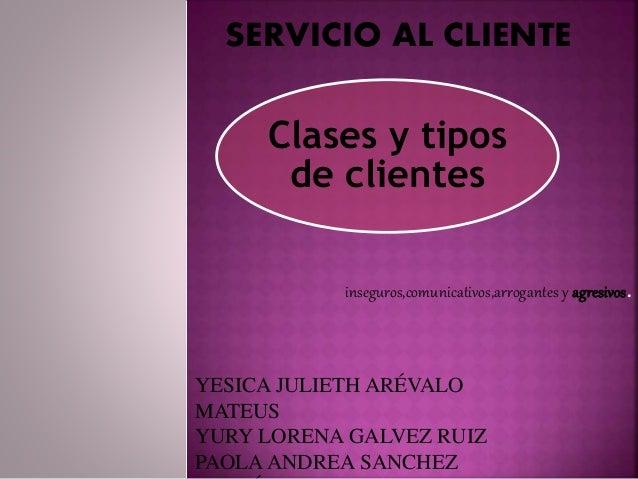 SERVICIO AL CLIENTE  Clases y tipos  de clientes  inseguros,comunicativos,arrogantes y agresivos.  YESICA JULIETH ARÉVALO ...