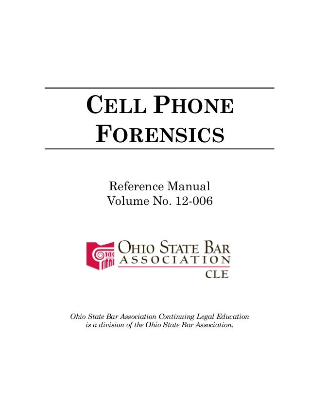 CELL PHONE FORENSICS Reference Manual Volume No. 12-006 Ohio State Bar Association Continuing Legal Education is a divisio...