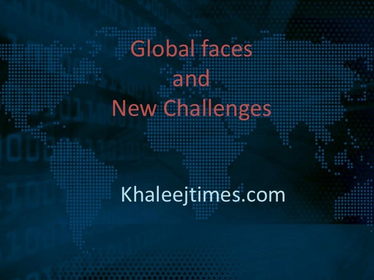 Global faces     andNew ChallengesKhaleejtimes.com