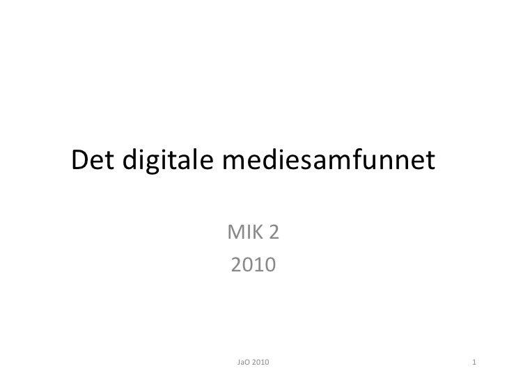 Det digitale mediesamfunnet<br />MIK 2<br />2010<br />JaO 2010<br />1<br />