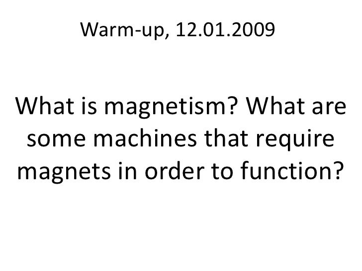 Warm-up, 12.01.2009<br />What is magnetism? What are some machines that require magnets in order to function?<br />