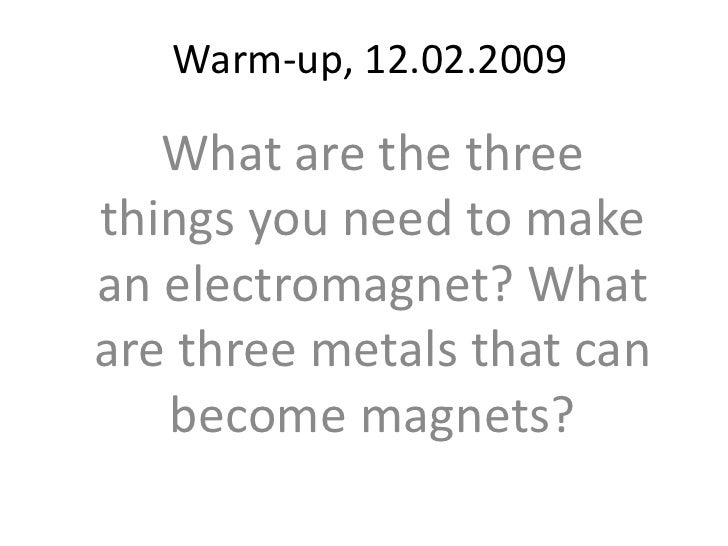Warm-up, 12.02.2009<br />What are the three things you need to make an electromagnet? What are three metals that can becom...
