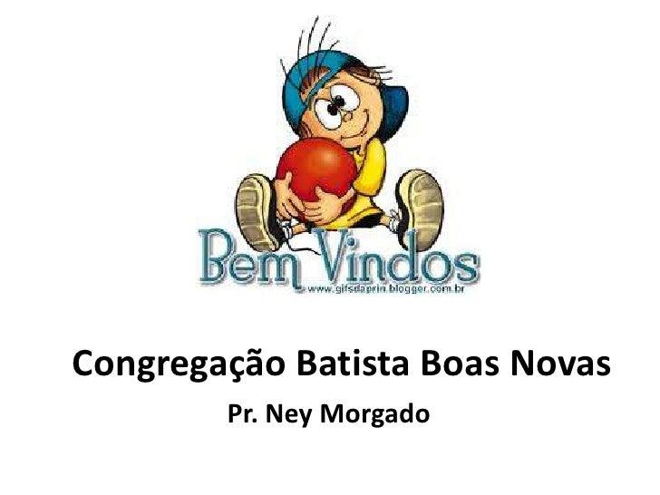 Congregação Batista Boas Novas        Pr. Ney Morgado